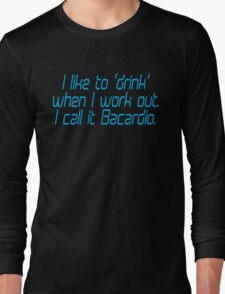 I like to drink when I work out... I call it Bacardio Long Sleeve T-Shirt