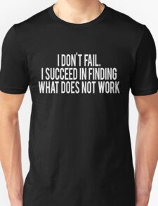 I don't fail I succeed in finding what does not work T-Shirt