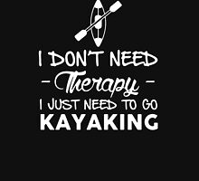 Don't Need Therapy I Just Need To Go Kayaking Unisex T-Shirt