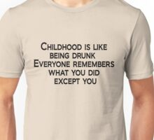 Childhood is like being drunk: Everyone remembers what you did except you Unisex T-Shirt