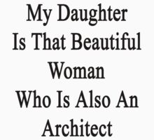 My Daughter Is That Beautiful Woman Who Is Also An Architect  by supernova23