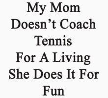My Mom Doesn't Coach Tennis For A Living She Does It For Fun by supernova23