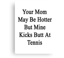 Your Mom May Be Hotter But Mine Kicks Butt At Tennis  Canvas Print