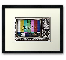 We Don't Believe What We See On TV Framed Print