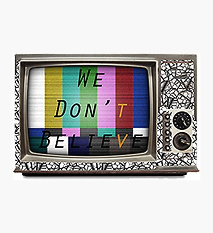 We Don't Believe What We See On TV Photographic Print