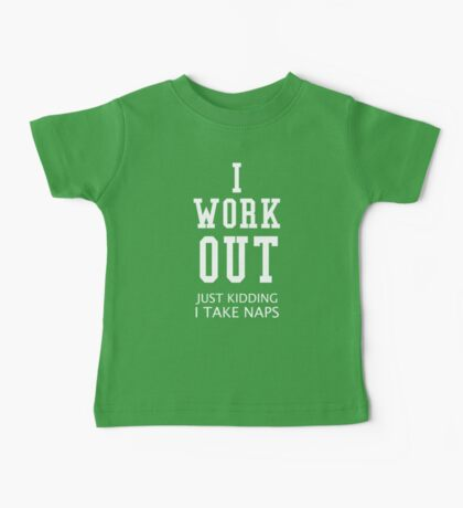 I Work Out Just Kidding I Take Naps Baby Tee