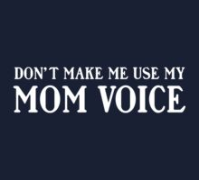 Don't make me use my mom voice by familyman