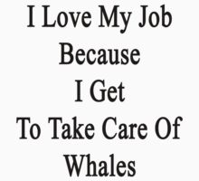 I Love My Job Because I Get To Take Care Of Whales  by supernova23