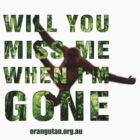 Will you miss me when I'm gone? by The Orangutan Project