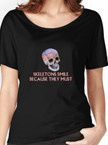 Skeletons smile because they must Women's Relaxed Fit T-Shirt