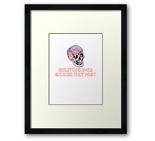 Skeletons smile because they must Framed Print