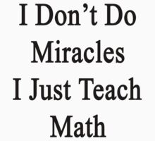 I Don't Do Miracles I Just Teach Math  by supernova23