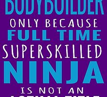 Bodybuilder Only Because Full Time Superskilled Ninja Is Not An Actual Title by fashionera
