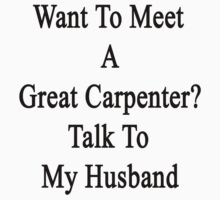 Want To Meet A Great Carpenter? Talk To My Husband  by supernova23