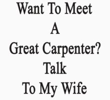 Want To Meet A Great Carpenter? Talk To My Wife by supernova23