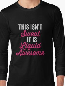 This Isn't Sweat It Is Liquid Awesome Long Sleeve T-Shirt