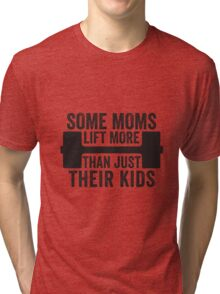 Some Moms Lift More Than Just Their Kids Tri-blend T-Shirt