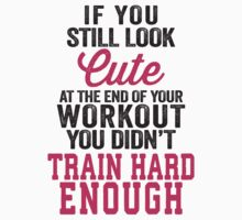 If You Still Look Cute At The End Of Your Workout You Didn't Train Hard Enough by Fitspire Apparel
