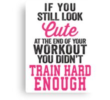 If You Still Look Cute At The End Of Your Workout You Didn't Train Hard Enough Canvas Print