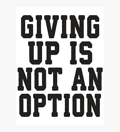 Giving Up Is Not An Option Photographic Print