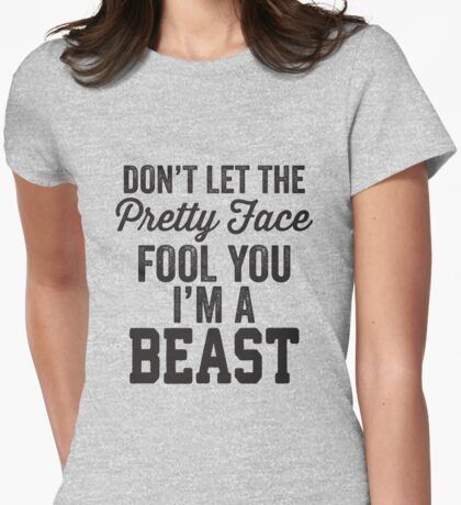 Don't Let The Pretty Face Fool You I'm A Beast Womens Fitted T-Shirt