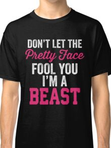 Don't Let The Pretty Face Fool You I'm A Beast Classic T-Shirt