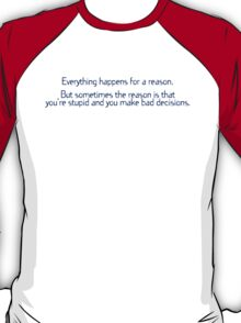 Everything happens for a reason But sometimes the reason is that you're stupid and you make bad decisions T-Shirt