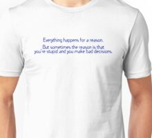 Everything happens for a reason But sometimes the reason is that you're stupid and you make bad decisions Unisex T-Shirt