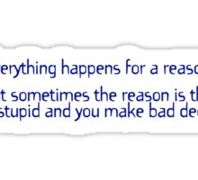 Everything happens for a reason But sometimes the reason is that you're stupid and you make bad decisions Sticker