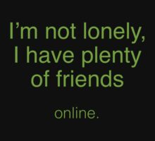 I'm Not Lonely, I Have Plenty Of Friends ...  Online. by BrightDesign