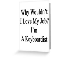 Why Wouldn't I Love My Job? I'm A Keyboardist  Greeting Card