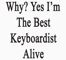 Why? Yes I'm The Best Keyboardist Alive  by supernova23