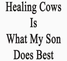Healing Cows Is What My Son Does Best  by supernova23