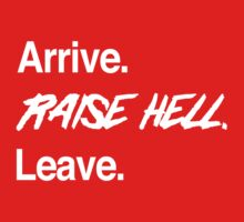 Arrive. Raise Hell. Leave by keepers