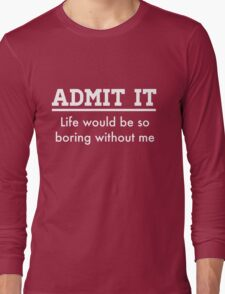 Admit it. Life would be boring without me Long Sleeve T-Shirt