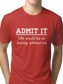 Admit it. Life would be boring without me Tri-blend T-Shirt