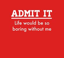 Admit it. Life would be boring without me T-Shirt