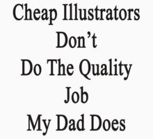 Cheap Illustrators Don't Do The Quality Job My Dad Does  by supernova23