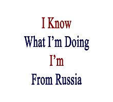 I Know What I'm Doing I'm From Russia  Photographic Print