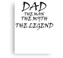 Dad - The Man - The Myth - The Legend Canvas Print