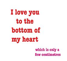 I Love You To The Bottom Of My Heart Which Is Only A Few Centimetres Photographic Print