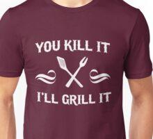 You kill it. I'll grill it Unisex T-Shirt