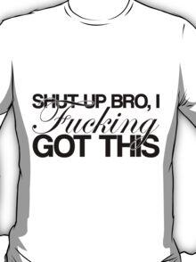 Shut Up Bro, I FUCKING Got This T-Shirt