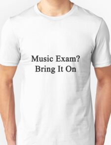 Music Exam? Bring It On  Unisex T-Shirt