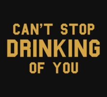 Can't Stop Drinking Of You T-Shirt