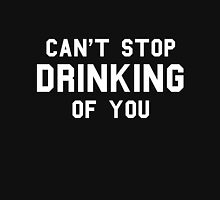 Can't Stop Drinking Of You Unisex T-Shirt