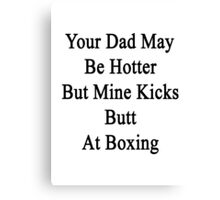 Your Dad May Be Hotter But Mine Kicks Butt At Boxing  Canvas Print