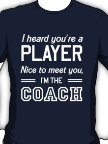 I heard your player nice to meet you I'm the coach T-Shirt