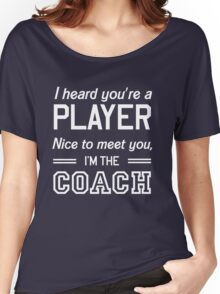 I heard your player nice to meet you I'm the coach Women's Relaxed Fit T-Shirt