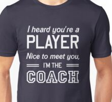 I heard your player nice to meet you I'm the coach Unisex T-Shirt